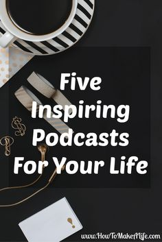 Five Inspiring Podcasts For Your Life - How to Make a Life