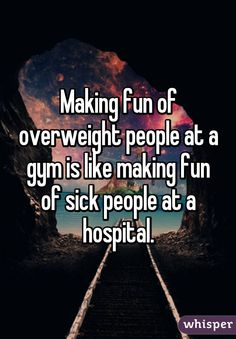Making fun of overweight people at a gym is like making fun of sick people at a hospital.