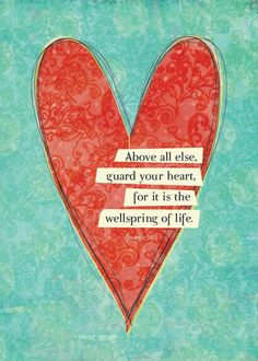 above all else, guard your heart, for it is the wellspring of life.
