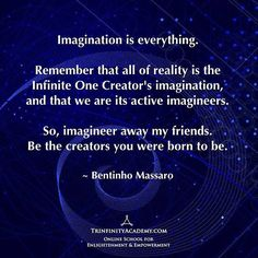 BENTINHO MASSARO - Imagination is everything. Remember that all of reality is the Infinite One Creator's imagination, and that we are it's active imagineers. So, imagineer away my friends. Be the creators you were born to be. - NOW FREE https://www.trinfinityacademy.com | https://www.trinfinity.us/
