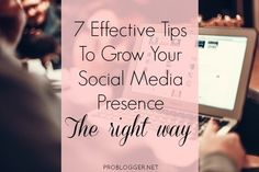 7 Effective Tips To Grow Your Social Media Presence The Right Way : @ProBlogger