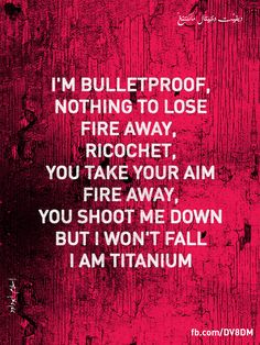 Titanium By Daivid Guetta ft Sia- People may shot at you but don't ever let them knock you down be strong!love this song