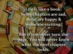 Life is like a book. Some chapters are sad, some are happy & some are exciting. But if you never turn the page, you will never know what the next chapter holds. Life Lesson Quotes, Good Life Quotes, Life Lessons, Nice Quotes, Creation Quotes, Word Of Advice, Sweet Quotes, Next Chapter, Thought Provoking