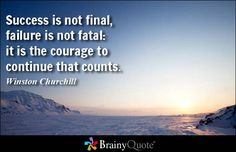 Success is not final, failure is not fatal: it is the courage to continue that counts. - Winston Churchill at BrainyQuote Mobile