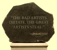 The bad artists imitate, the great artists steal