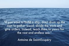 """If you want to build a ship, don't drum up the men to gather wood, divide the work and give orders. Instead, teach them to yearn for the vast and endless sea."" - Antoine de Saint-Exupéry"