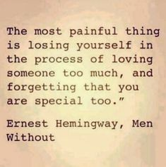 "'The most painful thing is losing yourself in the process of loving someone too much and forget that you are special too."" ~Ernest Hemingway"