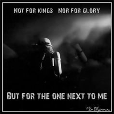 Not for kings....  not for glory.... But for the one next to me....