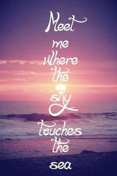 Meet me where the sky touches the sea.