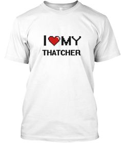 I Love My Thatcher White T-Shirt Front - This is the perfect gift for someone who loves Thatcher. Thank you for visiting my page (Related terms: love,I love my Thatcher,Thatcher,thatchers,thachted roof,myjobs.com,t143,t159,jobs,I love Thatcher ...)