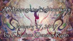 A Message to Lightworkers – January 27, 2017 Caroline Oceana Ryan