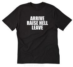 Arrive Raise Hell Leave T-shirt Funny Hilarious Party Sarcastic  Tee Size S-5X #RobotEatsTofu #TShirt