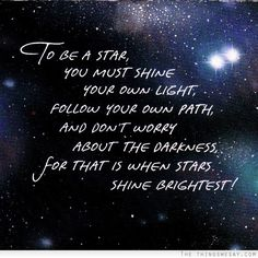 To be a star you must shine your own light follow your own path and don't worry about the darkness for that is when stars shine brightest