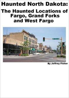 Haunted North Dakota: The Haunted Locations of Fargo, Grand Forks and West Fargo.  NOT available via our library.
