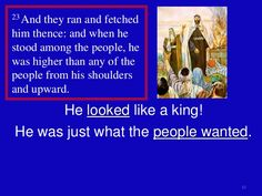 "SAMUEL 10:23  23 They ran and brought him out, and as he stood among the people he was a head taller than any of the others. 24 Samuel said to all the people, ""Do you see the man the Lord has chosen? There is no one like him among all the people.""  Then the people shouted, ""Long live the king!"""