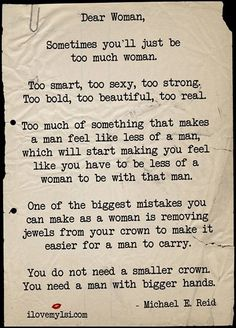 QUOTE | Dear Woman, Sometimes you'll just be too much woman... One of the biggest mistakes you can make as a woman is removing jewels from your crown to make it easier for a man to carry. You do not need a smaller crown. You need a man with bigger hands. -Michael E. Reid