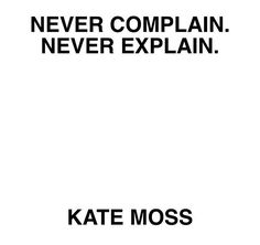 Never complain. Never explain. -Kate Moss