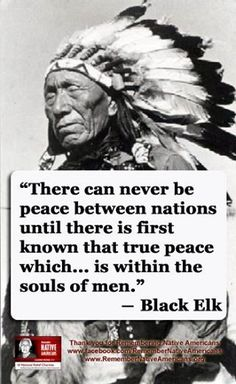 There can never be peace between nations until there is first known that true peace which is within the souls of men. --Black Elk