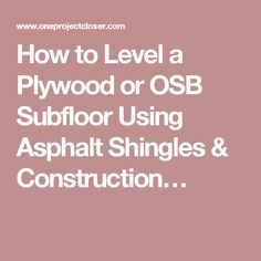 How to Level a Plywood or OSB Subfloor Using Asphalt Shingles & Construction…