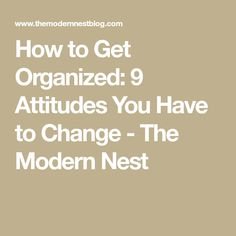 How to Get Organized: 9 Attitudes You Have to Change - The Modern Nest