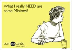 What I really NEED are some Minions!!