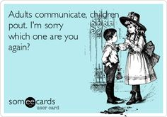 Adults communicate, children pout. I'm sorry which one are you again?