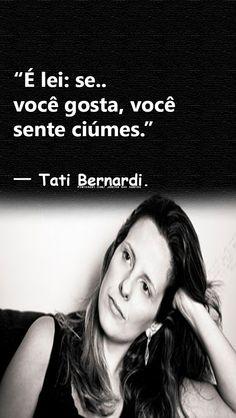 """""""É lei: se você gosta, você sente ciúmes."""" — Tati Bernardi."""
