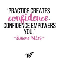 """""""Practice creates confidence. Confidence empowers you."""" -Simone Biles"""