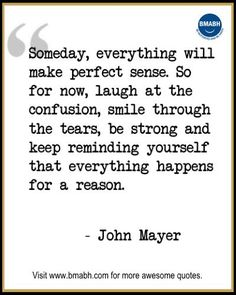 "Inspirational Quotes about Life-""Someday, everything will make perfect sense. So for now, laugh at the confusion, smile through the tears, be strong and keep reminding your self that everything happens for a reason."" -John Mayer.  Follow us on pinterest at https://www.pinterest.com/bmabh/ for more awesome quotes."