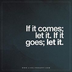 If it comes; let it. If it goes; let it.