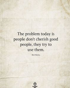 The problem today is people don't cherish good people, they try to use them.
