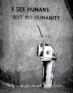 "Street Art ~ ""I see humans but no humanity"" #StreetArt"
