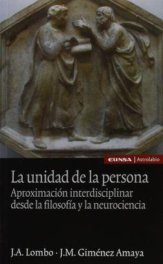La Unidad de la persona : aproximación interdisciplinar desde la filosofía y la neurociencia / José Ángel Lombo, José Manuel Giménez Amaya