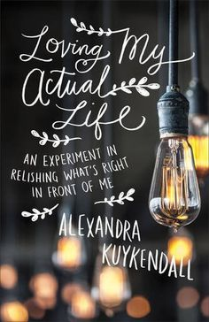 Loving My Actual Life: An Experiment in Relishing What's Right in Front of Me by Alexandra Kuykendall