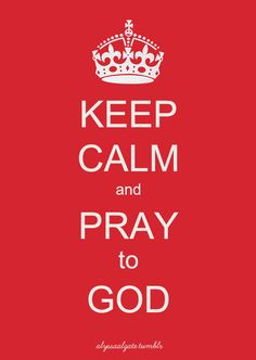Keep Calm and Pray to God!