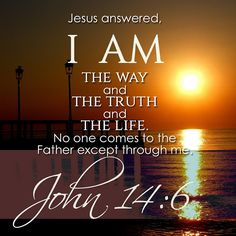 "John 14:6 (NIV) - Jesus answered, ""I am the way and the truth and the life. No one comes to the Father except through Me."