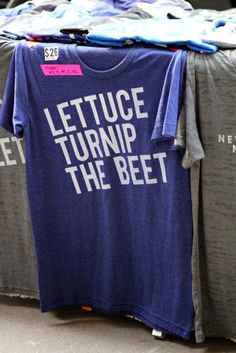 I want this quote tee! Lettuce, turnip the beet!