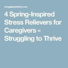 4 Spring-Inspired Stress Relievers for Caregivers « Struggling to Thrive