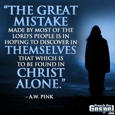 The great mistake made by most of the Lord's people is in hoping to discover in themselves that which is to be found in Christ alone. -- A. W. PInk