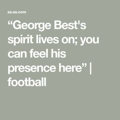 """""""George Best's spirit lives on; you can feel his presence here"""" 