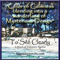 """""""Color of Calmness blending into a wonderland of Mysterious Design.""""  To See Clearly – A Novel of Mystical Enchantment  Visionary Fiction visionarynovels.com  """"This is an exciting story filled with: love; friendship; light and darkness; good and evil; adventures; and the sweetness of life..."""" LGraika ...amazon review smile emoticon   Facebook: Susan Monday – Author amazon.com/author/susanmonday amazon.com/author/maryanthony   Mystical Fiction Romance , Spiritual Fiction Romance"""
