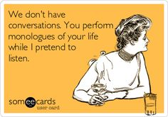 We don't have conversations. You perform monologues of your life while I pretend to listen.