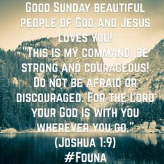 "Good Sunday beautiful people of God and Jesus loves you! ""This is my command, be strong and courageous! Do not be afraid or discouraged. For the Lord your God is with you wherever you go."" (Joshua 1:9) #Founa"