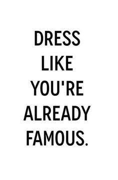 Dress like you're already famous. Fashion quote.
