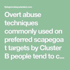 Overt abuse techniques commonly used on preferred scapegoat targets by Cluster B people tend to cause physical health issues for victims of people who are socially aggressive, violent, and foster a complex atmosphere of Ambient Abuse in any social environment they have the opportunity to influence. The most co ...