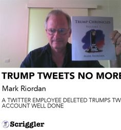 TRUMP TWEETS NO MORE by Mark Riordan https://scriggler.com/detailPost/story/116677 A TWITTER EMPLOYEE DELETED TRUMPS TWITTER ACCOUNT WELL DONE