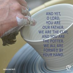 And yet, O Lord, you are our Father. We are the clay, and you are the potter. We all are formed by your hand. - Isaiah 64:8 NLT Bible