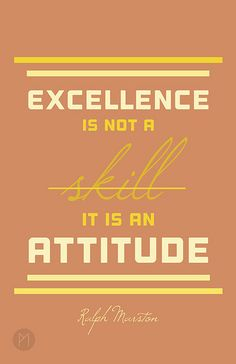 """""""Excellence is not a skill. It is an attitude"""" - Ralph Marston."""