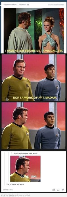 Spock has moves, but not better than Captain Kirk, that slut!