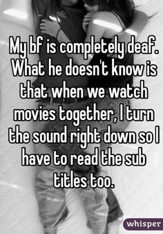 My bf is completely deaf. What he doesn't know is that when we watch movies together I turn the sound right down so I have to read the sub titles too. #relationship